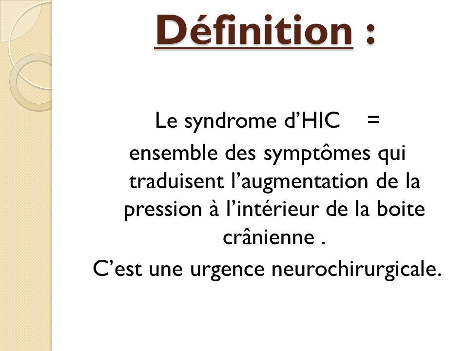 Définition : Le syndrome dHIC = ensemble des symptômes qui traduisent laugmentation de la pression à lintérieur de la boite crânienne. Cest une urgenc