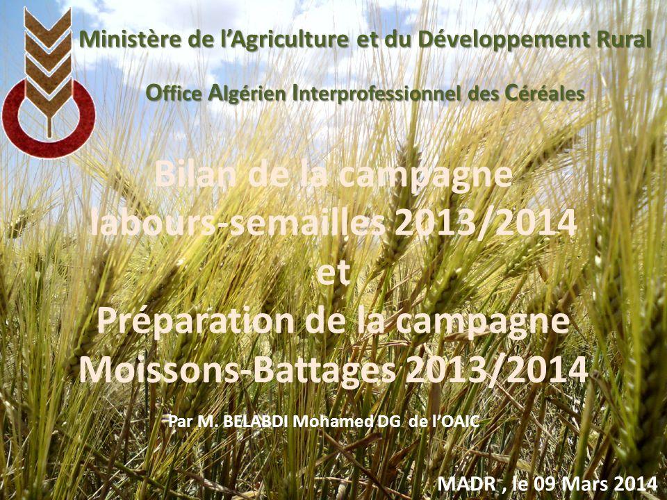 Bilan de la campagne labours-semailles 2013/2014 et Préparation de la campagne Moissons-Battages 2013/2014 Ministère de lAgriculture et du Développement Rural O ffice A lgérien I nterprofessionnel des C éréales MADR, le 09 Mars 2014 Par M.