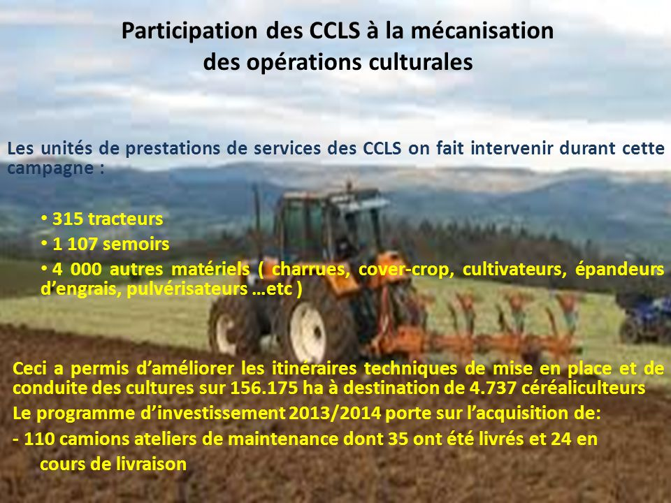 Participation des CCLS à la mécanisation des opérations culturales Les unités de prestations de services des CCLS on fait intervenir durant cette campagne : 315 tracteurs 1 107 semoirs 4 000 autres matériels ( charrues, cover-crop, cultivateurs, épandeurs dengrais, pulvérisateurs …etc ) Ceci a permis daméliorer les itinéraires techniques de mise en place et de conduite des cultures sur 156.175 ha à destination de 4.737 céréaliculteurs Le programme dinvestissement 2013/2014 porte sur lacquisition de: - 110 camions ateliers de maintenance dont 35 ont été livrés et 24 en cours de livraison
