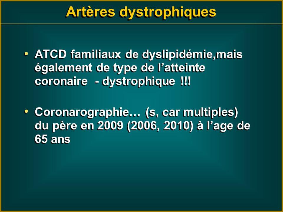Artères dystrophiques ATCD familiaux de dyslipidémie,mais également de type de latteinte coronaire - dystrophique !!! Coronarographie… (s, car multipl