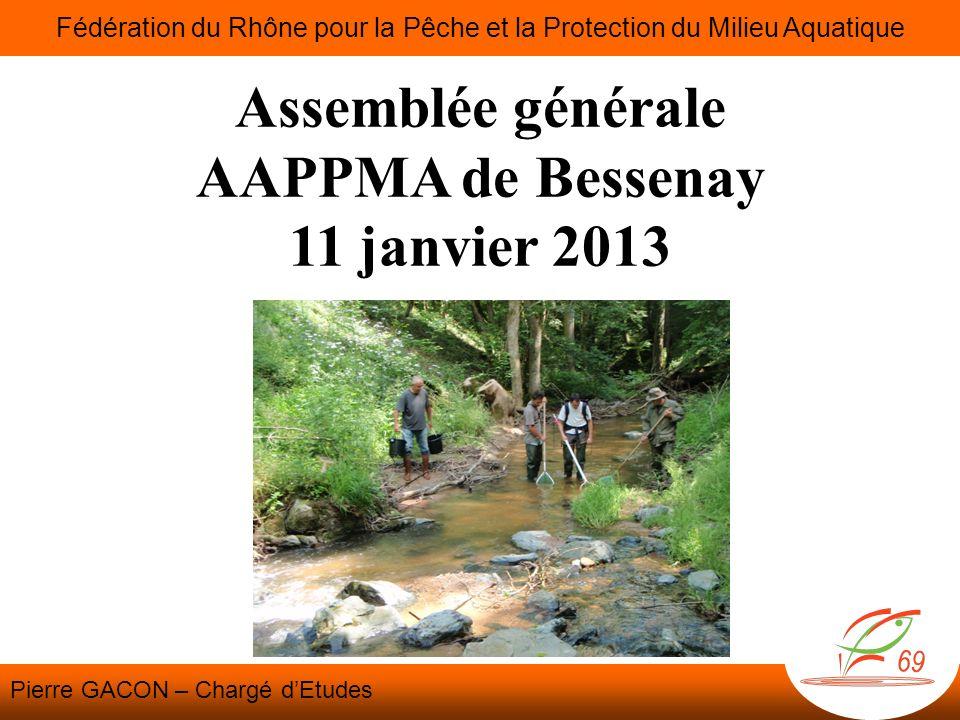 Assemblée générale AAPPMA de Bessenay 11 janvier 2013 Fédération du Rhône pour la Pêche et la Protection du Milieu Aquatique Pierre GACON – Chargé dEt