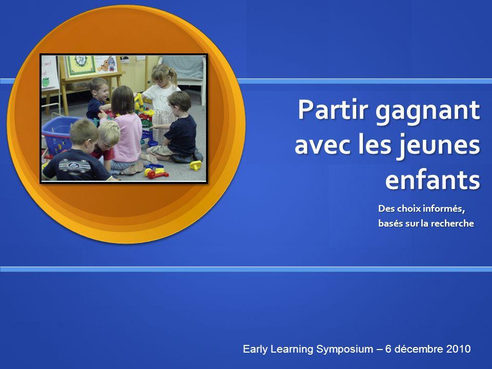 Partir gagnant avec les jeunes enfants Des choix informés, basés sur la recherche Early Learning Symposium – 6 décembre 2010