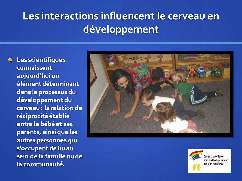 Les interactions influencent le cerveau en développement Les scientifiques connaissent aujourdhui un élément déterminant dans le processus du développement du cerveau : la relation de réciprocité établie entre le bébé et ses parents, ainsi que les autres personnes qui soccupent de lui au sein de la famille ou de la communauté.
