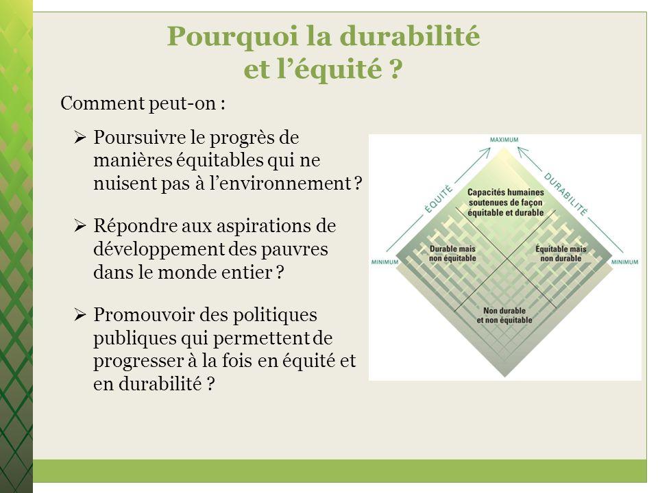 Pourquoi la durabilité et léquité ? Comment peut-on : Poursuivre le progrès de manières équitables qui ne nuisent pas à lenvironnement ? Répondre aux