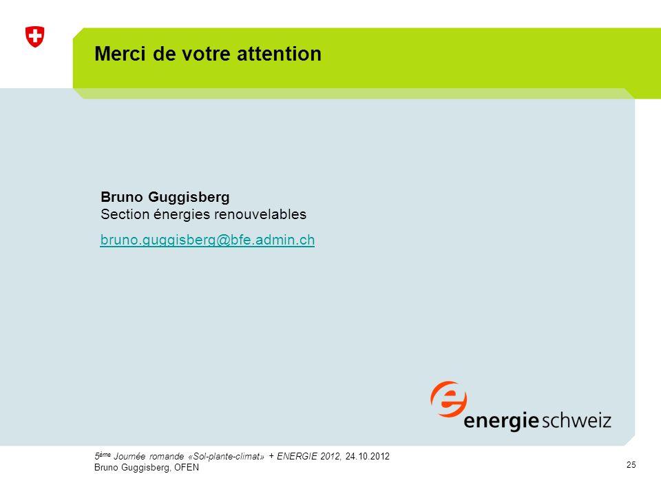 25 Bruno Guggisberg Section énergies renouvelables bruno.guggisberg@bfe.admin.ch Merci de votre attention 5 ème Journée romande «Sol-plante-climat» + ENERGIE 2012, 24.10.2012 Bruno Guggisberg, OFEN