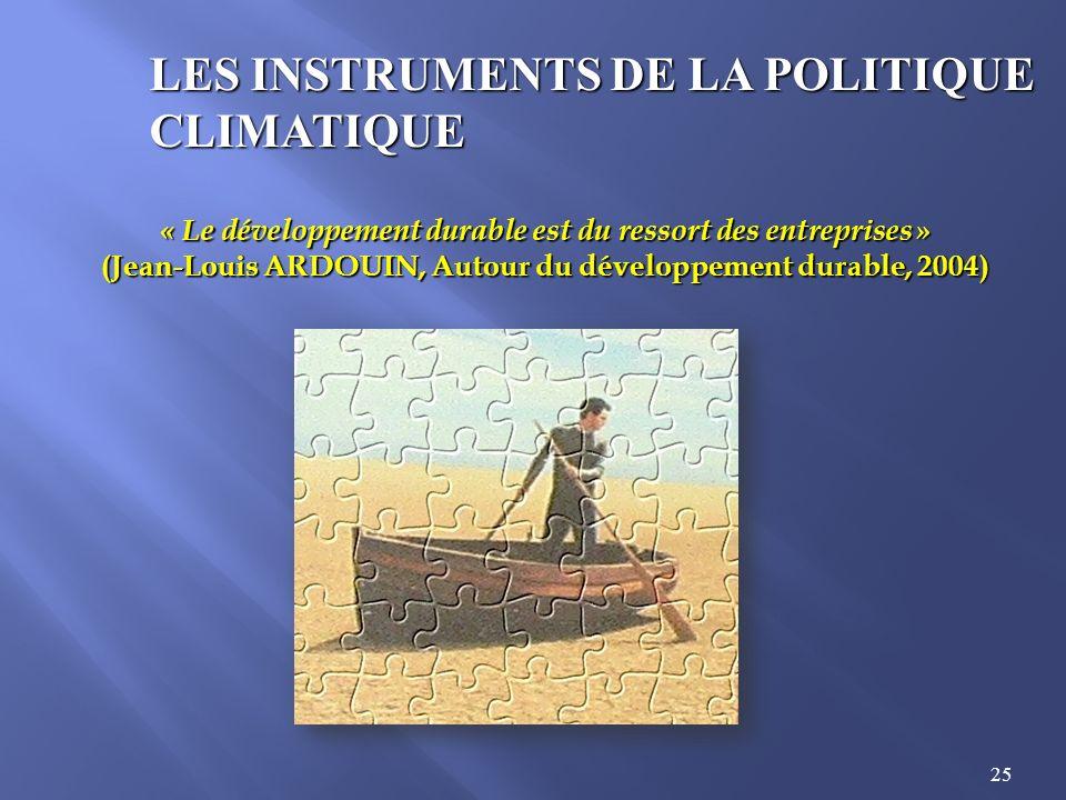 25 LES INSTRUMENTS DE LA POLITIQUE CLIMATIQUE « Le développement durable est du ressort des entreprises » (Jean-Louis ARDOUIN, Autour du développement