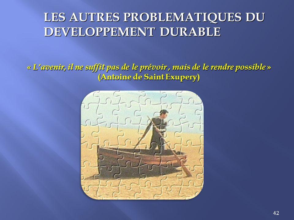 42 LES AUTRES PROBLEMATIQUES DU DEVELOPPEMENT DURABLE « Lavenir, il ne suffit pas de le prévoir, mais de le rendre possible » (Antoine de Saint Exuper