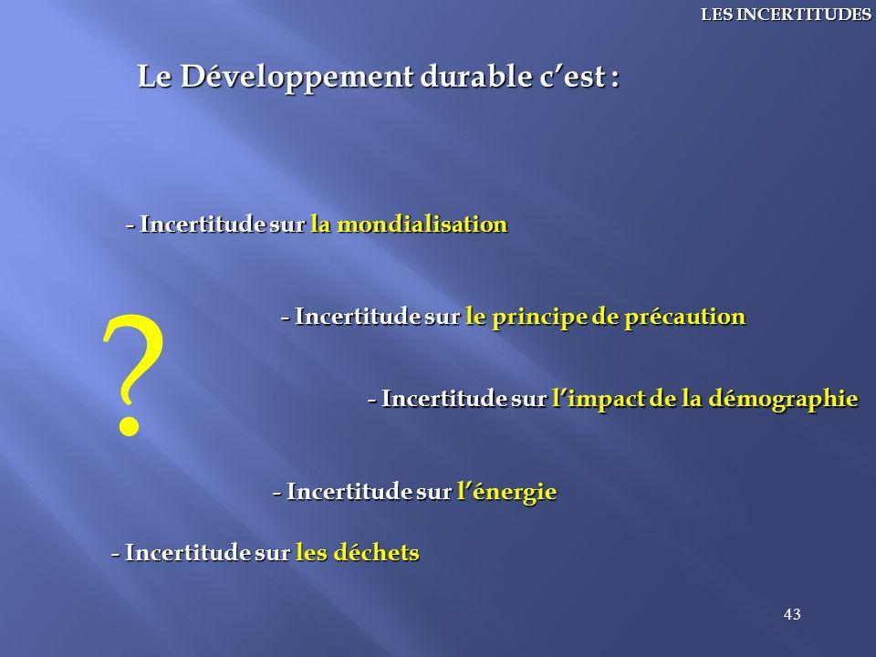 43 LES INCERTITUDES Le Développement durable cest : - Incertitude sur limpact de la démographie - Incertitude sur le principe de précaution - Incertit