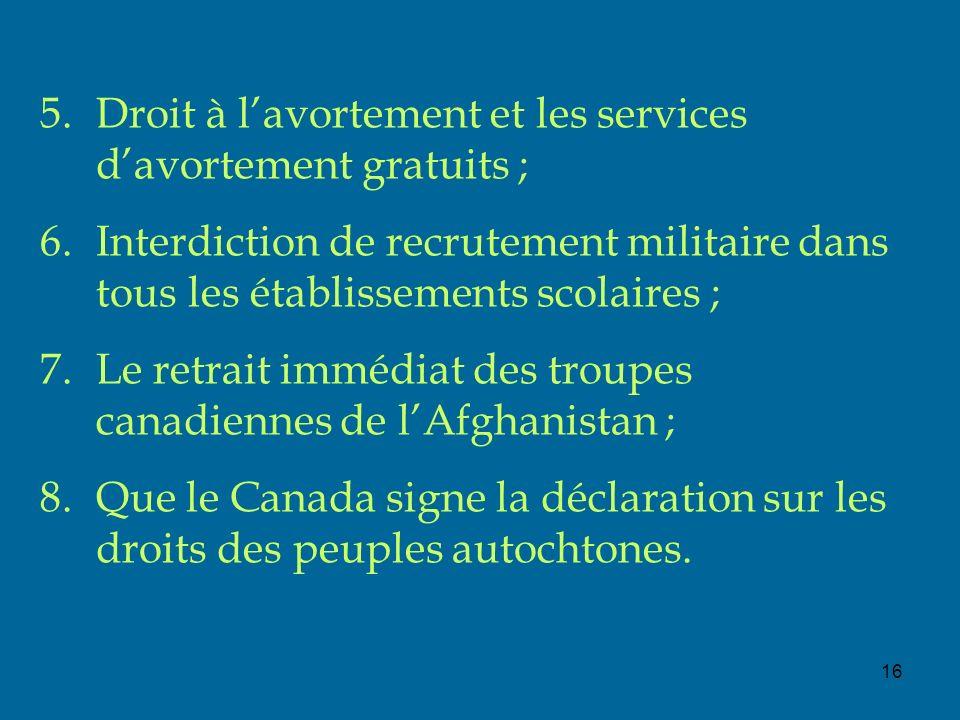 16 5.Droit à lavortement et les services davortement gratuits ; 6.Interdiction de recrutement militaire dans tous les établissements scolaires ; 7.Le retrait immédiat des troupes canadiennes de lAfghanistan ; 8.Que le Canada signe la déclaration sur les droits des peuples autochtones.