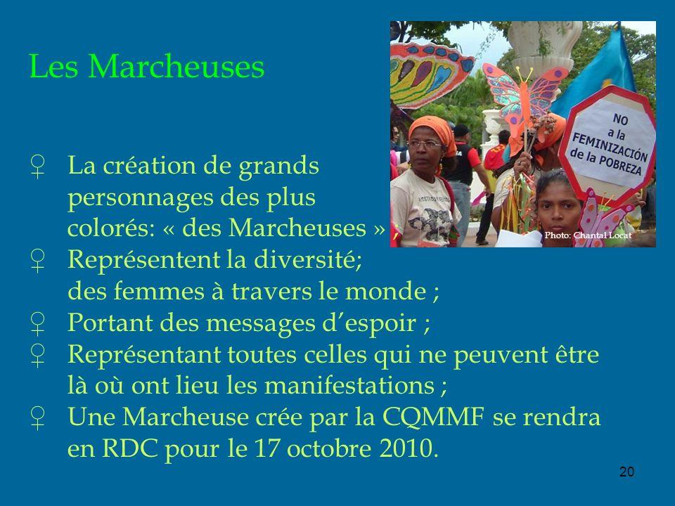 20 Les Marcheuses La création de grands personnages des plus colorés: « des Marcheuses » ; Représentent la diversité; des femmes à travers le monde ; Portant des messages despoir ; Représentant toutes celles qui ne peuvent être là où ont lieu les manifestations ; Une Marcheuse crée par la CQMMF se rendra en RDC pour le 17 octobre 2010.