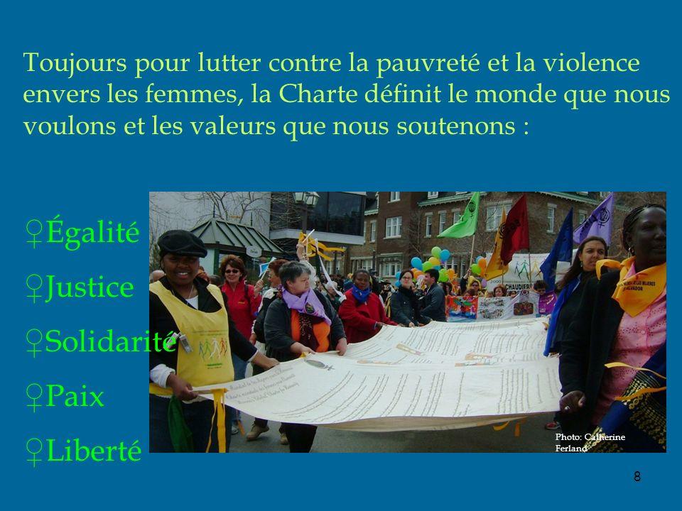 Photo: Catherine Ferland 8 Toujours pour lutter contre la pauvreté et la violence envers les femmes, la Charte définit le monde que nous voulons et les valeurs que nous soutenons : Égalité Justice Solidarité Paix Liberté