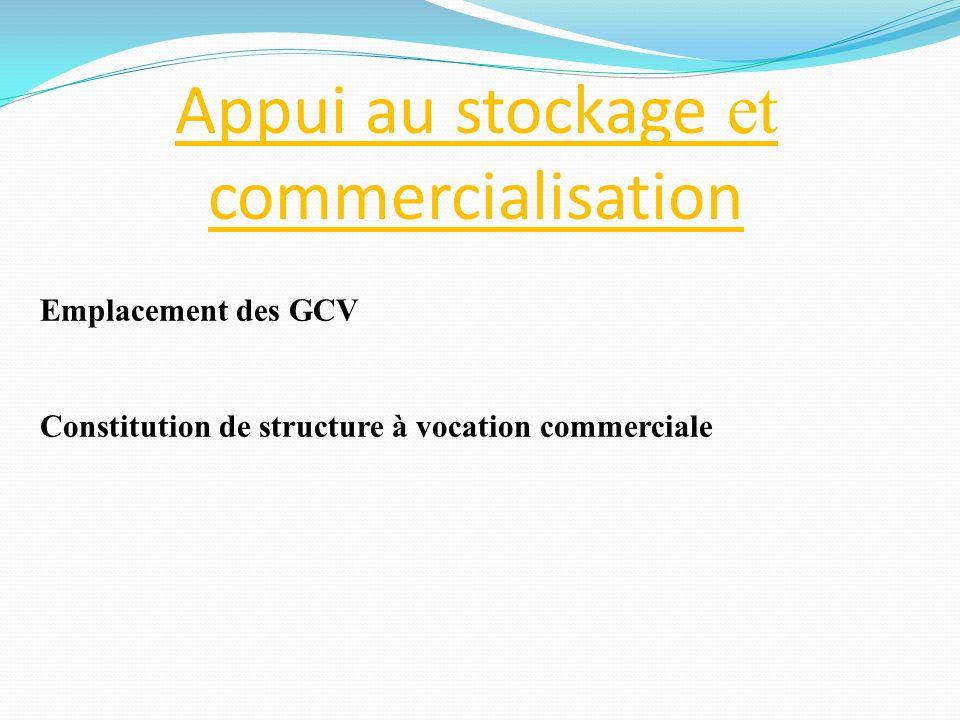 Emplacement des GCV Constitution de structure à vocation commerciale Appui au stockage et commercialisation