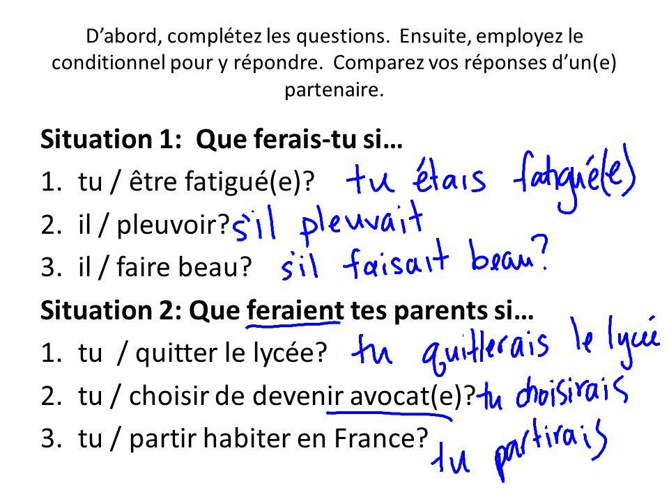 Dabord, complétez les questions. Ensuite, employez le conditionnel pour y répondre. Comparez vos réponses dun(e) partenaire. Situation 1: Que ferais-t