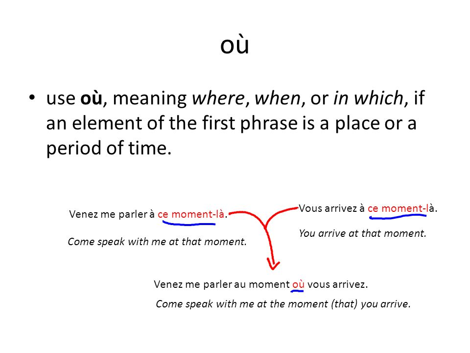 où use où, meaning where, when, or in which, if an element of the first phrase is a place or a period of time. Venez me parler à ce moment-là. Come sp