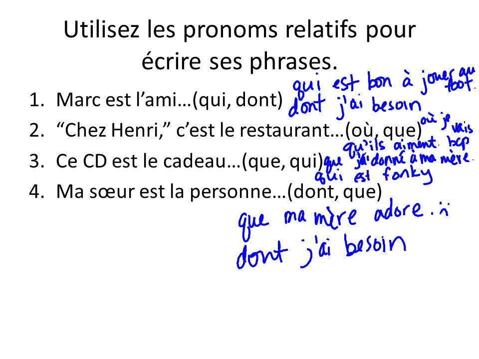 Utilisez les pronoms relatifs pour écrire ses phrases. 1.Marc est lami…(qui, dont) 2.Chez Henri, cest le restaurant…(où, que) 3.Ce CD est le cadeau…(q