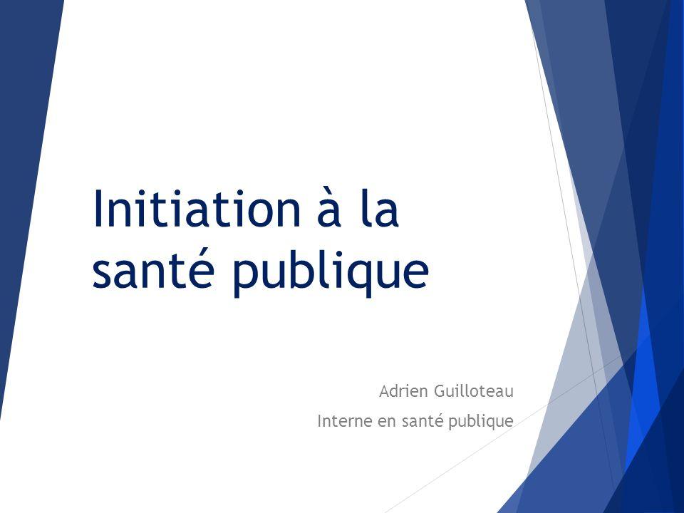 Initiation à la santé publique Adrien Guilloteau Interne en santé publique