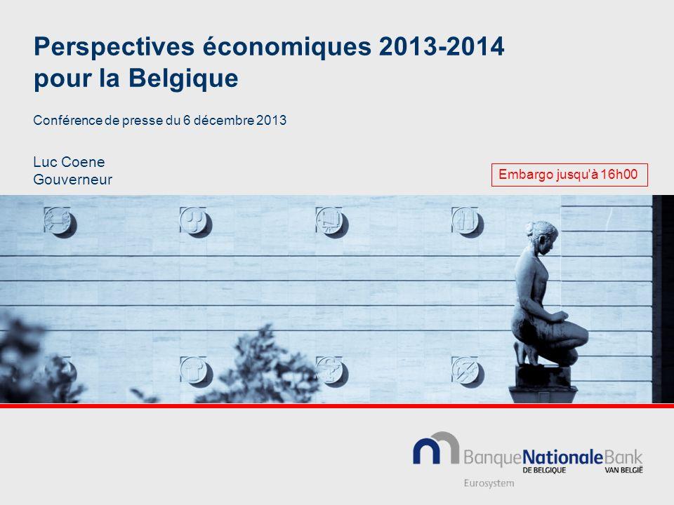 Perspectives économiques 2013-2014 pour la Belgique Luc Coene Gouverneur Conférence de presse du 6 décembre 2013 Embargo jusqu à 16h00