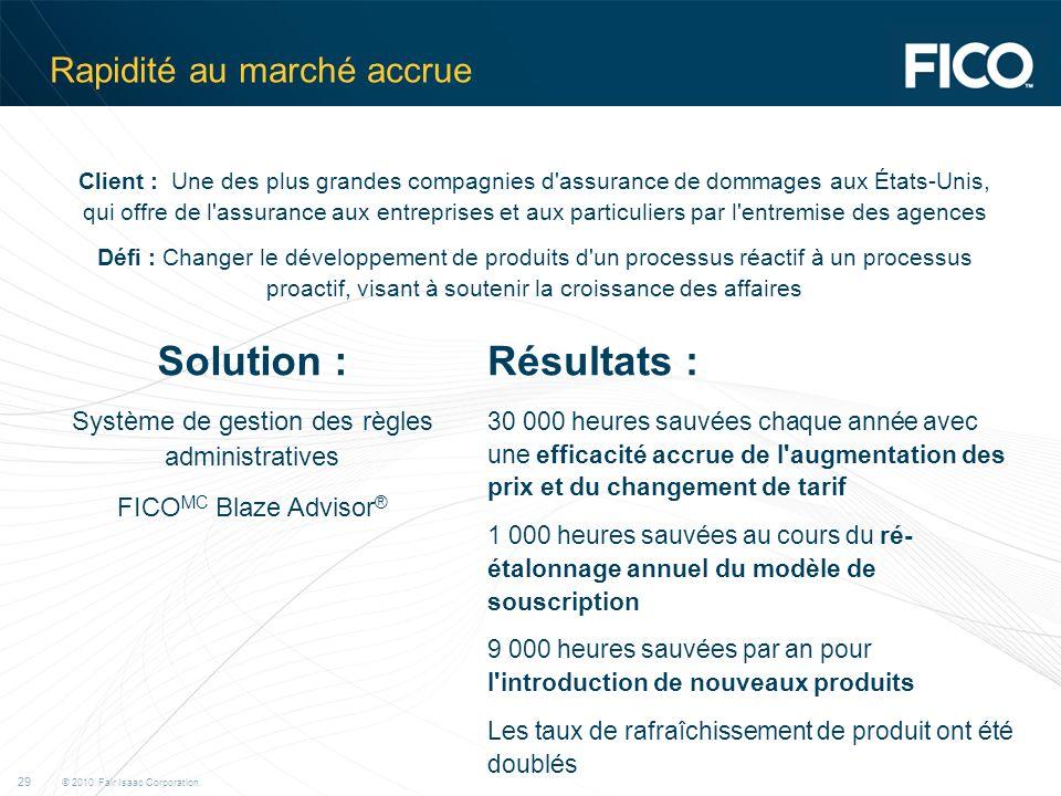 © 2010 Fair Isaac Corporation. 29 Rapidité au marché accrue Client : Une des plus grandes compagnies d'assurance de dommages aux États-Unis, qui offre