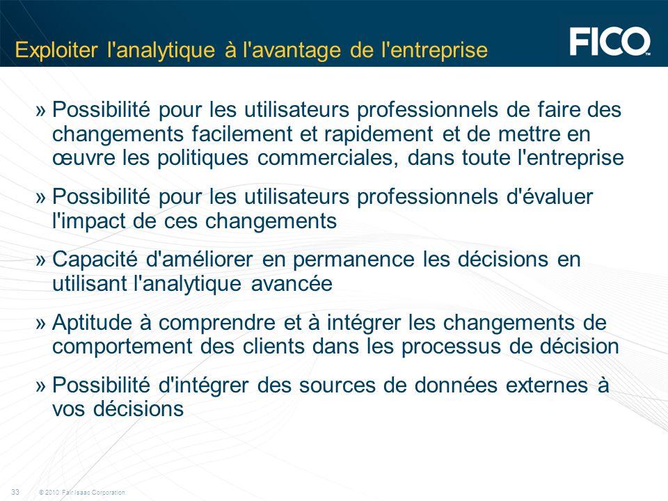 © 2010 Fair Isaac Corporation. 33 Exploiter l'analytique à l'avantage de l'entreprise »Possibilité pour les utilisateurs professionnels de faire des c