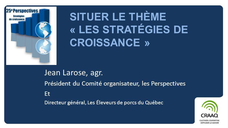 SITUER LE THÈME « LES STRATÉGIES DE CROISSANCE » Jean Larose, agr. Président du Comité organisateur, les Perspectives Et Directeur général, Les Éleveu
