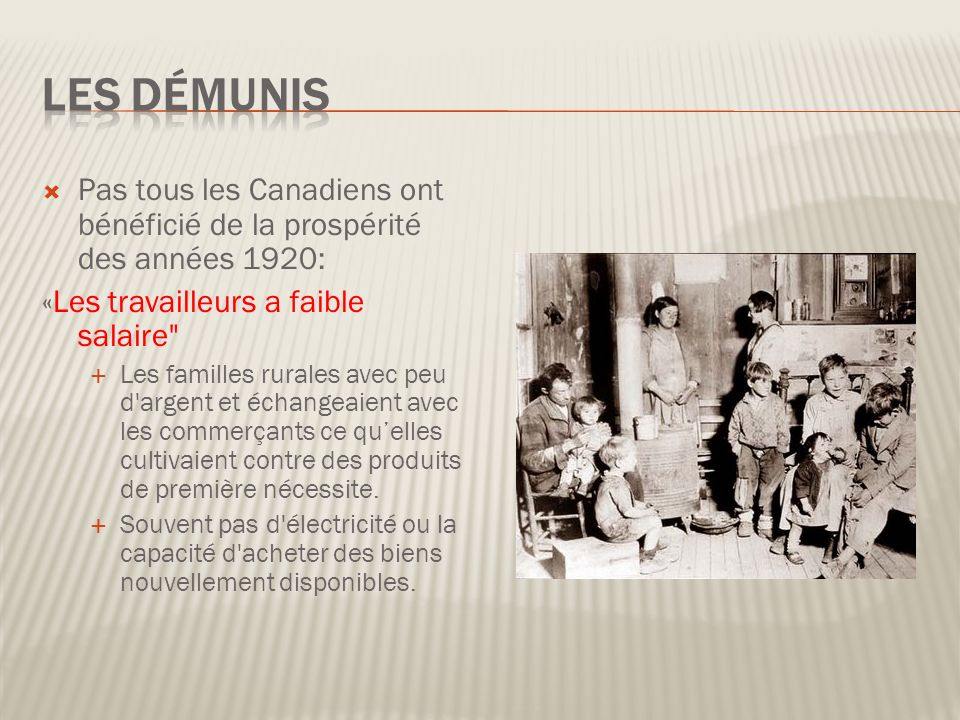 Pas tous les Canadiens ont bénéficié de la prospérité des années 1920: «Les travailleurs a faible salaire Les familles rurales avec peu d argent et échangeaient avec les commerçants ce quelles cultivaient contre des produits de première nécessite.
