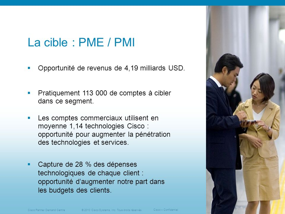 © 2010 Cisco Systems, Inc. Tous droits réservés Cisco – Confidentiel Cisco Partner Demand Centre 13 La cible : PME / PMI Opportunité de revenus de 4,1