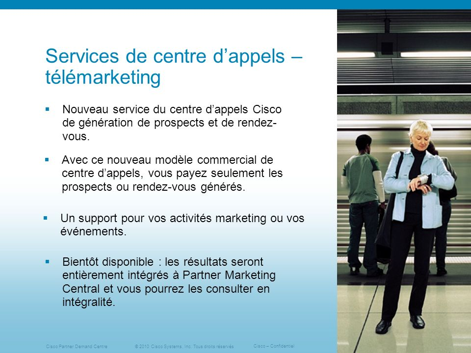 © 2010 Cisco Systems, Inc. Tous droits réservés Cisco – Confidentiel Cisco Partner Demand Centre 6 Services de centre dappels – télémarketing Nouveau