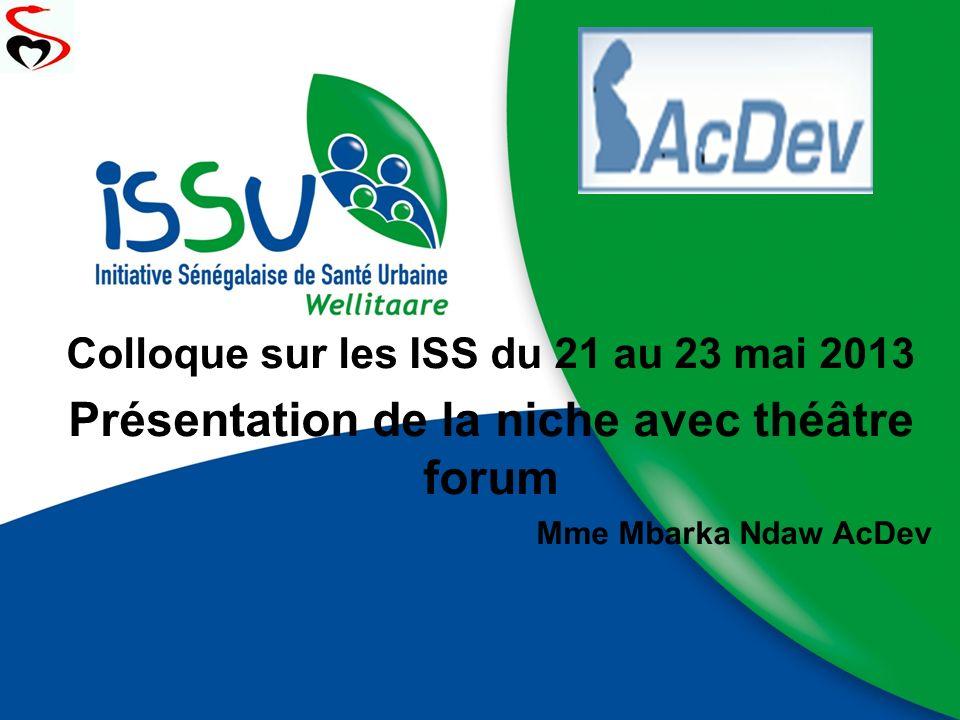 Colloque sur les ISS du 21 au 23 mai 2013 Présentation de la niche avec théâtre forum Mme Mbarka Ndaw AcDev