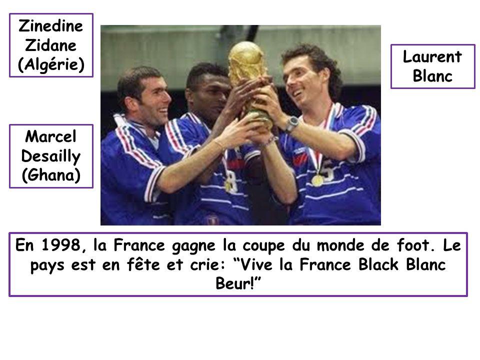 En 1998, la France gagne la coupe du monde de foot. Le pays est en fête et crie: Vive la France Black Blanc Beur! Zinedine Zidane (Algérie) Marcel Des