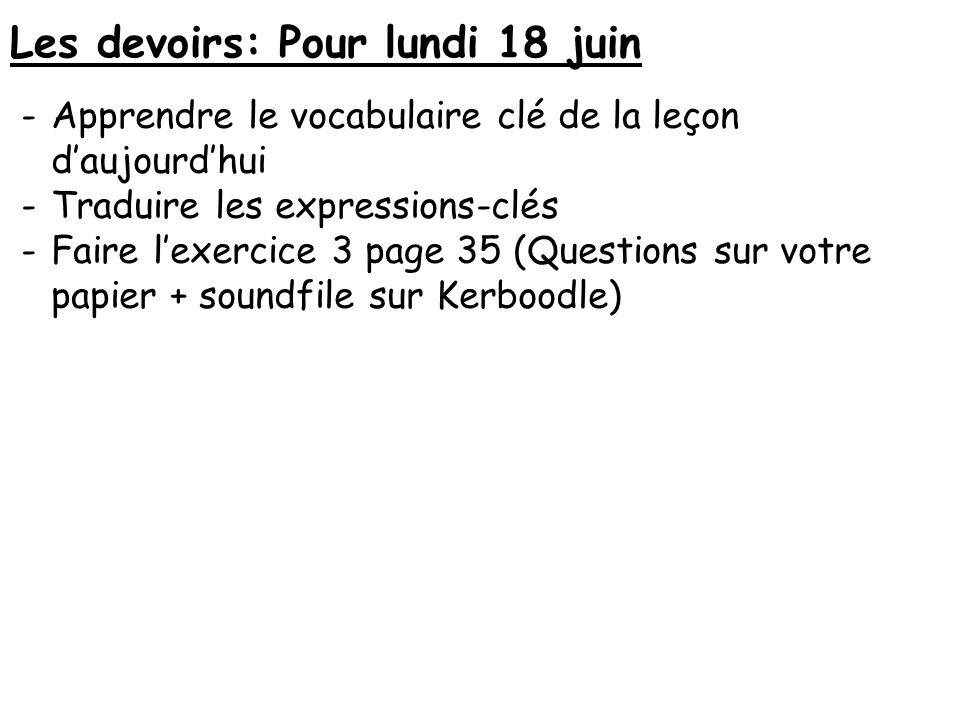 Les devoirs: Pour lundi 18 juin -Apprendre le vocabulaire clé de la leçon daujourdhui -Traduire les expressions-clés -Faire lexercice 3 page 35 (Quest