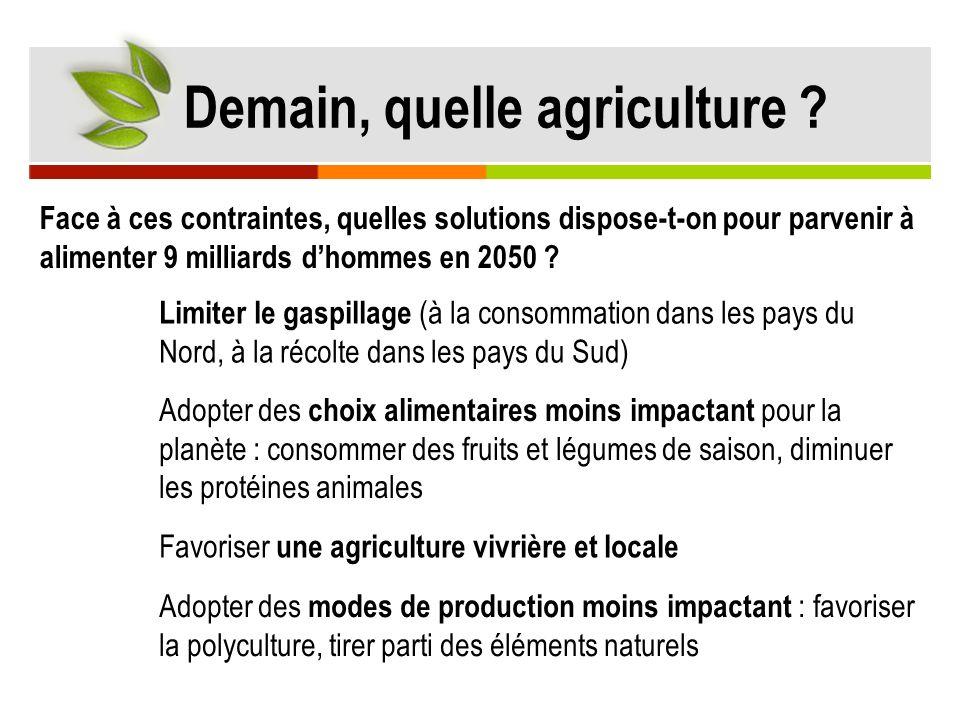 Demain, quelle agriculture ? Face à ces contraintes, quelles solutions dispose-t-on pour parvenir à alimenter 9 milliards dhommes en 2050 ? Limiter le