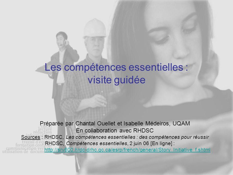 Les compétences essentielles : visite guidée Préparée par Chantal Ouellet et Isabelle Médeiros, UQAM En collaboration avec RHDSC Sources : RHDSC, Les compétences essentielles : des compétences pour réussir RHDSC, Compétences essentielles, 2 juin 06 [En ligne] : http://srv600.hrdc-drhc.gc.ca/esrp/french/general/Story_Initiative_f.shtml