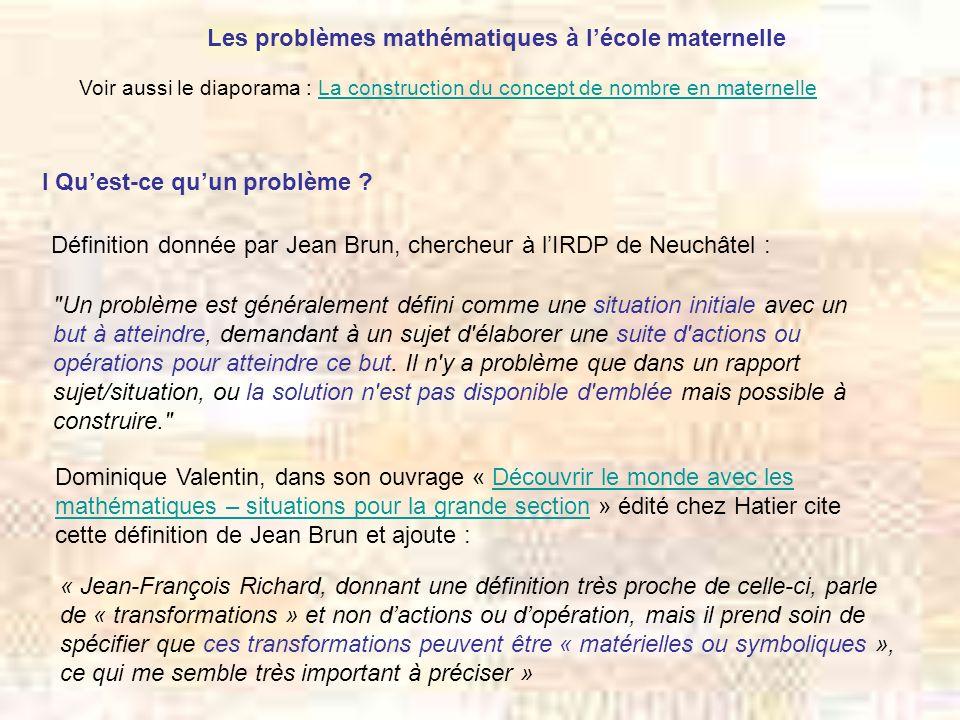 Les problèmes mathématiques à lécole maternelle I Quest-ce quun problème ? Définition donnée par Jean Brun, chercheur à lIRDP de Neuchâtel :