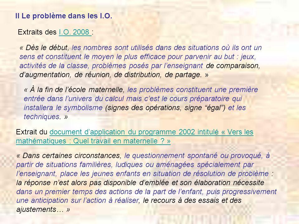 II Le problème dans les I.O. Extraits des I.O. 2008 :I.O. 2008 « Dès le début, les nombres sont utilisés dans des situations où ils ont un sens et con