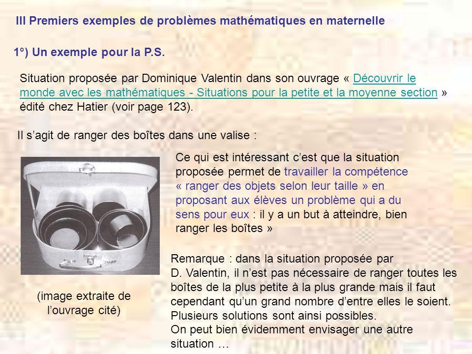 III Premiers exemples de problèmes mathématiques en maternelle 1°) Un exemple pour la P.S. Situation proposée par Dominique Valentin dans son ouvrage