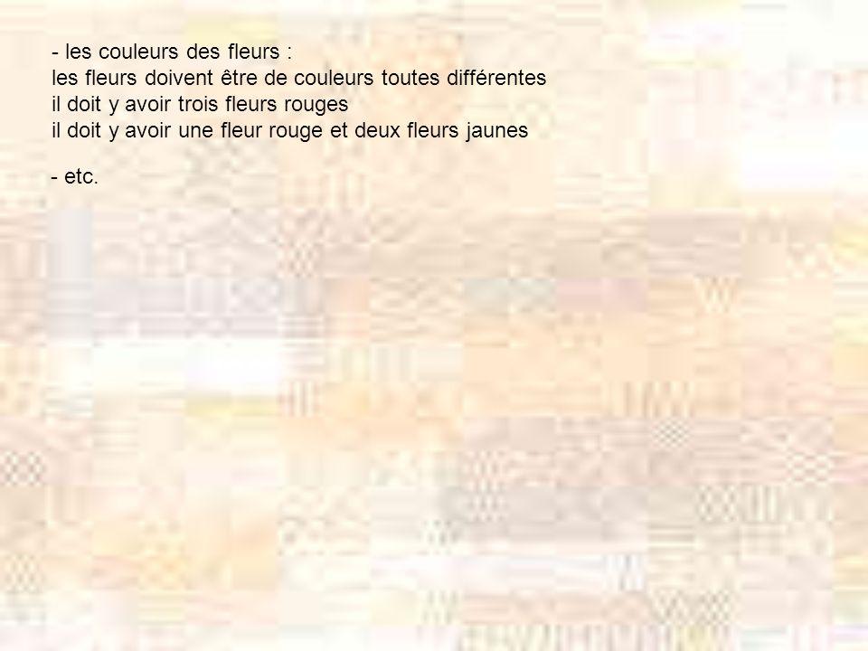 - les couleurs des fleurs : les fleurs doivent être de couleurs toutes différentes il doit y avoir trois fleurs rouges il doit y avoir une fleur rouge