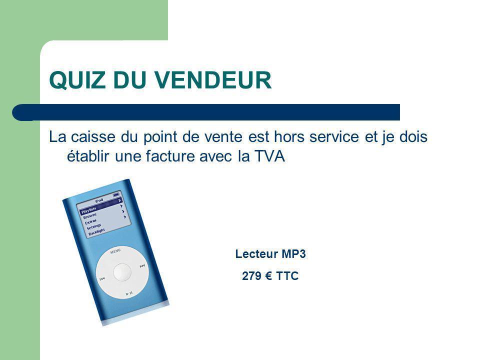 QUIZ DU VENDEUR La caisse du point de vente est hors service et je dois établir une facture avec la TVA Lecteur MP3 279 TTC