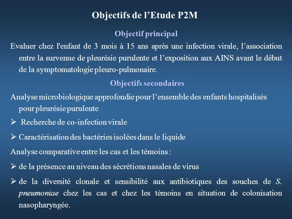 Objectifs de lEtude P2M Objectif principal Evaluer chez l enfant de 3 mois à 15 ans après une infection virale, lassociation entre la survenue de pleurésie purulente et lexposition aux AINS avant le début de la symptomatologie pleuro-pulmonaire.