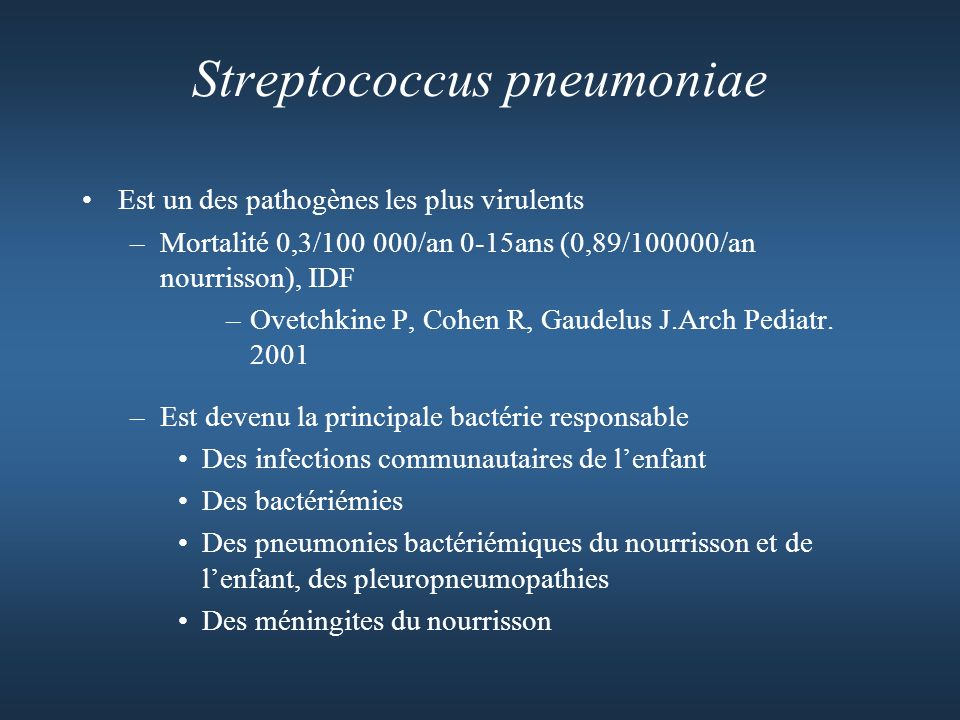 Streptococcus pneumoniae Est un des pathogènes les plus virulents –Mortalité 0,3/100 000/an 0-15ans (0,89/100000/an nourrisson), IDF –Ovetchkine P, Cohen R, Gaudelus J.Arch Pediatr.