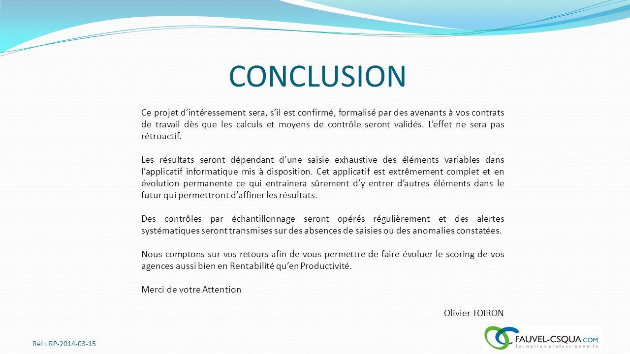 CONCLUSION Réf : RP-2014-03-15 Ce projet dintéressement sera, sil est confirmé, formalisé par des avenants à vos contrats de travail dès que les calculs et moyens de contrôle seront validés.