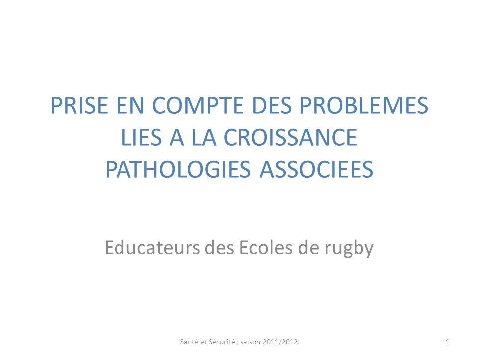 PRISE EN COMPTE DES PROBLEMES LIES A LA CROISSANCE PATHOLOGIES ASSOCIEES Educateurs des Ecoles de rugby 1Santé et Sécurité ; saison 2011/2012