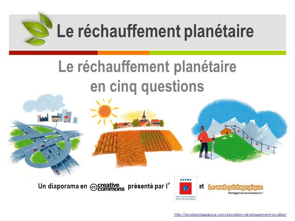 Un diaporama en présenté par l et http://lewebpedagogique.com/education-developpement-durable/ Le réchauffement planétaire en cinq questions Le réchauffement planétaire