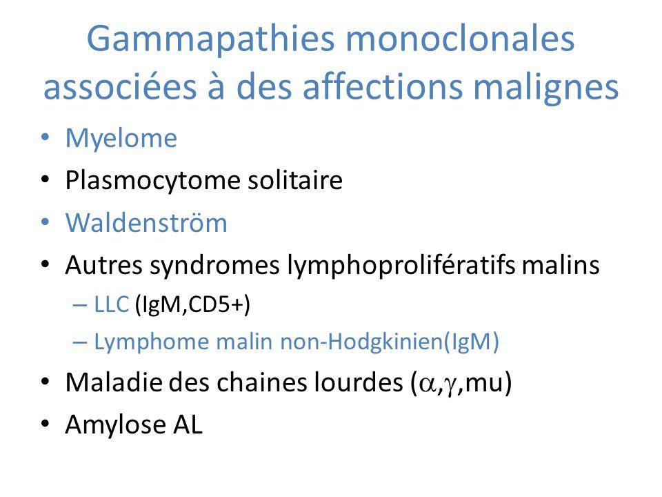 Gammapathies monoclonales associées à des affections malignes Myelome Plasmocytome solitaire Waldenström Autres syndromes lymphoprolifératifs malins – LLC (IgM,CD5+) – Lymphome malin non-Hodgkinien(IgM) Maladie des chaines lourdes (,,mu) Amylose AL