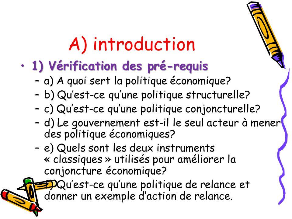 A) introduction 1) Vérification des pré-requis1) Vérification des pré-requis –a) A quoi sert la politique économique? –b) Quest-ce quune politique str