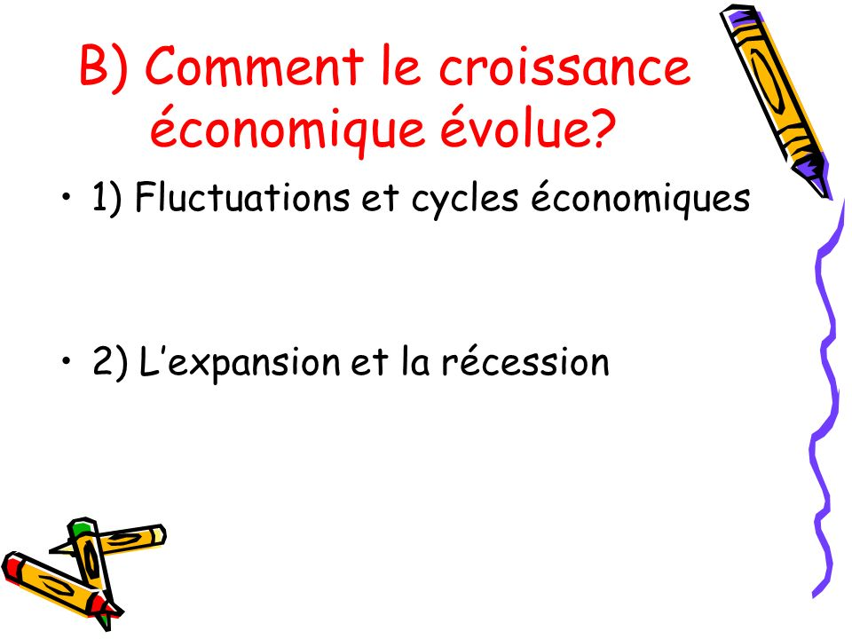 1) Fluctuations et cycles économiques 2) Lexpansion et la récession B) Comment le croissance économique évolue?