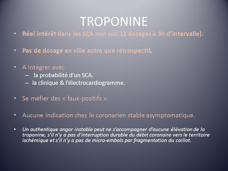TROPONINE Réel intérêt dans les SCA non sus. (2 dosages à 3h dintervalle). Pas de dosage en ville autre que rétrospectif. A intégrer avec – la probabi