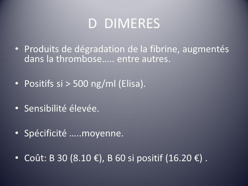 D DIMERES Produits de dégradation de la fibrine, augmentés dans la thrombose….. entre autres. Positifs si > 500 ng/ml (Elisa). Sensibilité élevée. Spé
