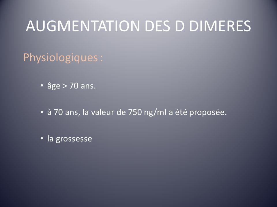 AUGMENTATION DES D DIMERES Physiologiques : âge > 70 ans. à 70 ans, la valeur de 750 ng/ml a été proposée. la grossesse