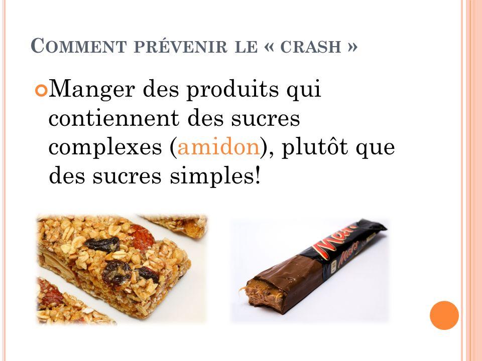 C OMMENT PRÉVENIR LE « CRASH » Manger des produits qui contiennent des sucres complexes (amidon), plutôt que des sucres simples!