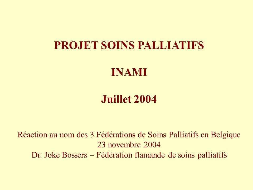 PROJET SOINS PALLIATIFS INAMI Juillet 2004 Réaction au nom des 3 Fédérations de Soins Palliatifs en Belgique 23 novembre 2004 Dr. Joke Bossers – Fédér